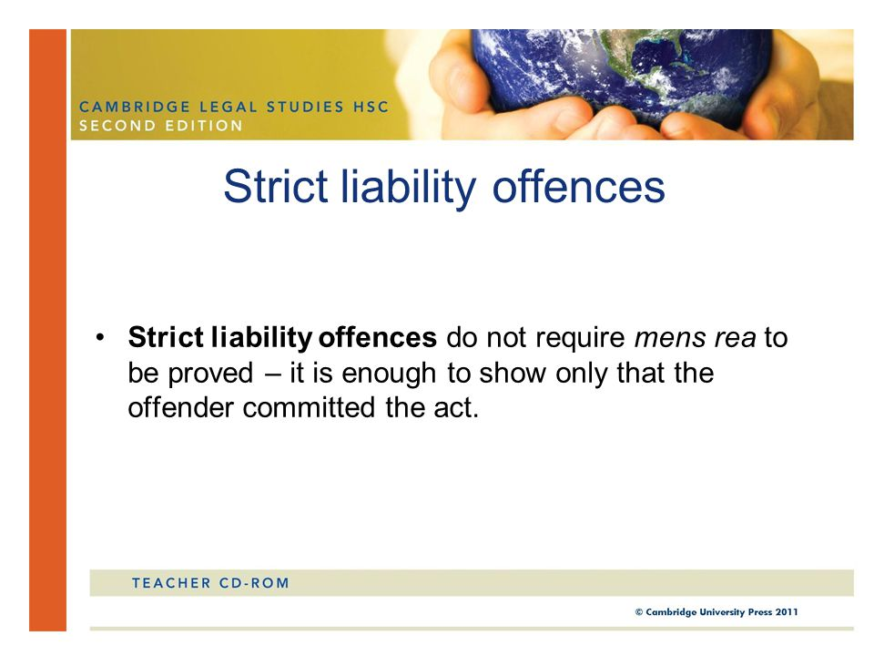 Strict liability offences do not require mens rea to be proved – it is enough to show only that the offender committed the act. Strict liability offen