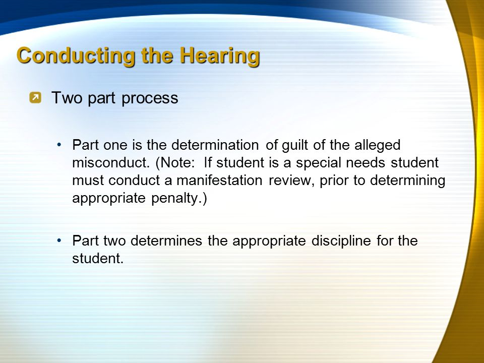 Conducting the Hearing Two part process Part one is the determination of guilt of the alleged misconduct.