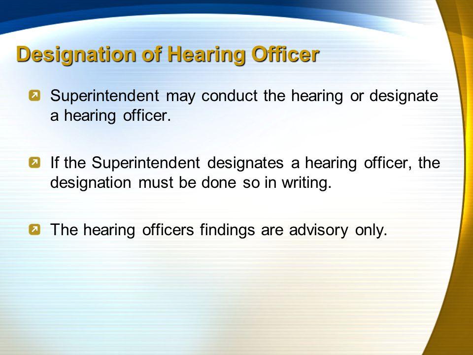 Designation of Hearing Officer Superintendent may conduct the hearing or designate a hearing officer.