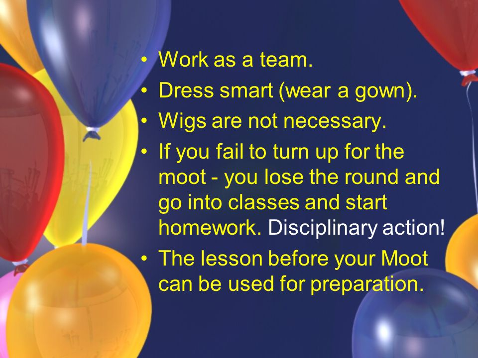 Work as a team. Dress smart (wear a gown). Wigs are not necessary.