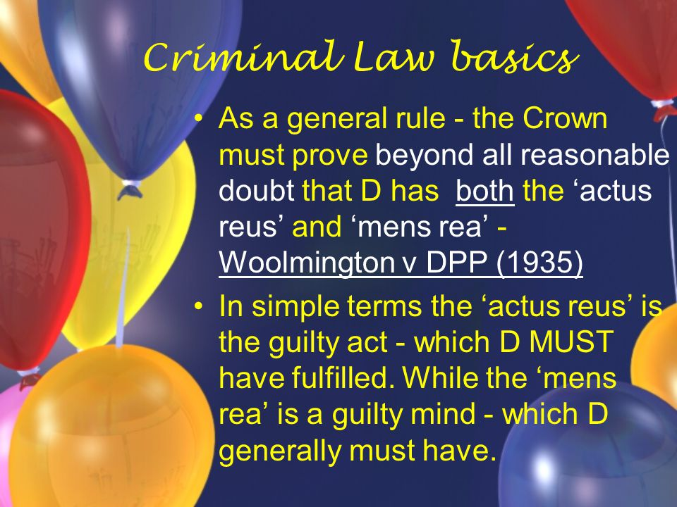 Criminal Law basics As a general rule - the Crown must prove beyond all reasonable doubt that D has both the 'actus reus' and 'mens rea' - Woolmington v DPP (1935) In simple terms the 'actus reus' is the guilty act - which D MUST have fulfilled.