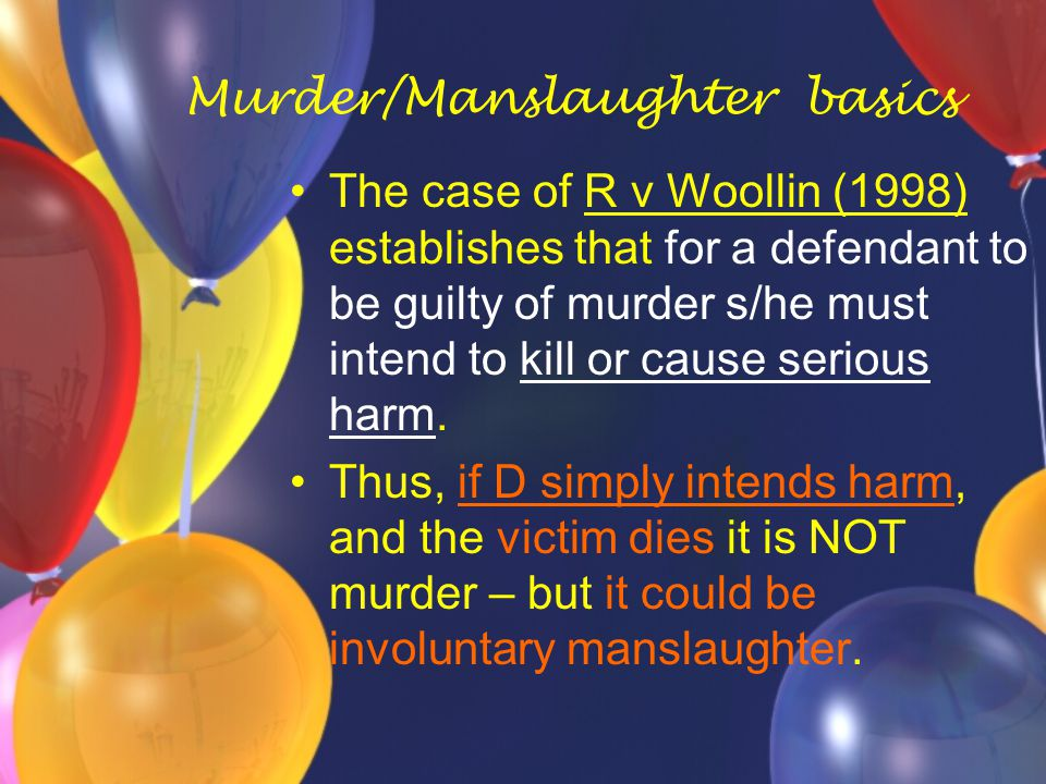Murder/Manslaughter basics The case of R v Woollin (1998) establishes that for a defendant to be guilty of murder s/he must intend to kill or cause serious harm.