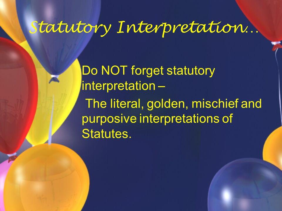 Statutory Interpretation… Do NOT forget statutory interpretation – The literal, golden, mischief and purposive interpretations of Statutes.