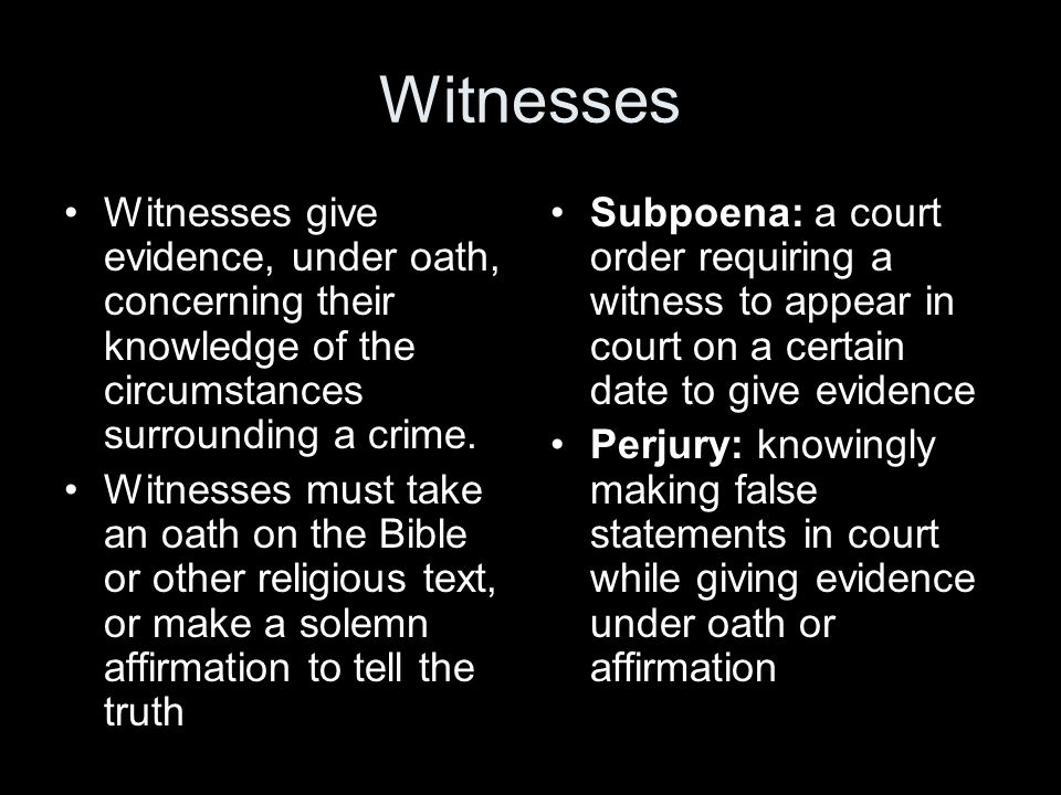 Witnesses Witnesses give evidence, under oath, concerning their knowledge of the circumstances surrounding a crime.