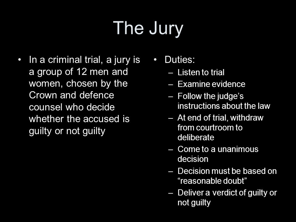 The Jury In a criminal trial, a jury is a group of 12 men and women, chosen by the Crown and defence counsel who decide whether the accused is guilty or not guilty Duties: –Listen to trial –Examine evidence –Follow the judge's instructions about the law –At end of trial, withdraw from courtroom to deliberate –Come to a unanimous decision –Decision must be based on reasonable doubt –Deliver a verdict of guilty or not guilty