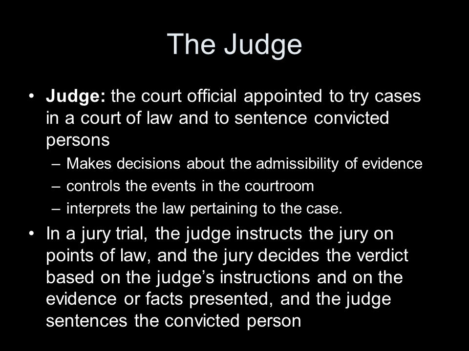 The Judge Judge: the court official appointed to try cases in a court of law and to sentence convicted persons –Makes decisions about the admissibility of evidence –controls the events in the courtroom –interprets the law pertaining to the case.