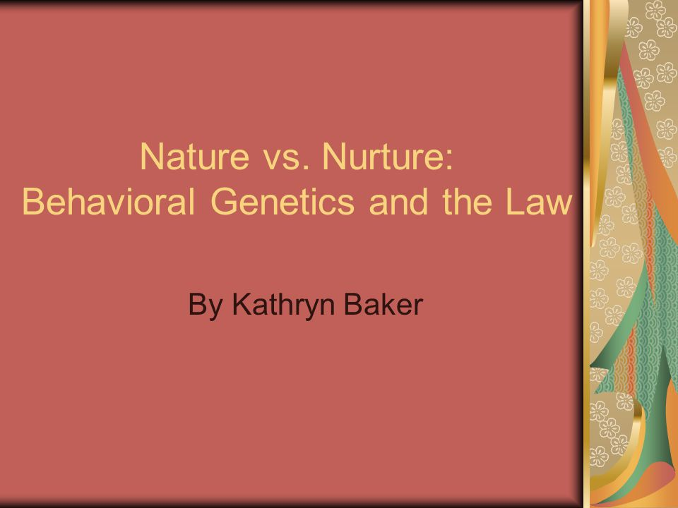 Nature vs. Nurture: Behavioral Genetics and the Law By Kathryn Baker