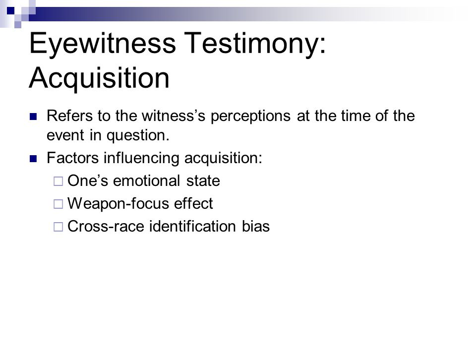 Eyewitness Testimony: Acquisition Refers to the witness's perceptions at the time of the event in question.