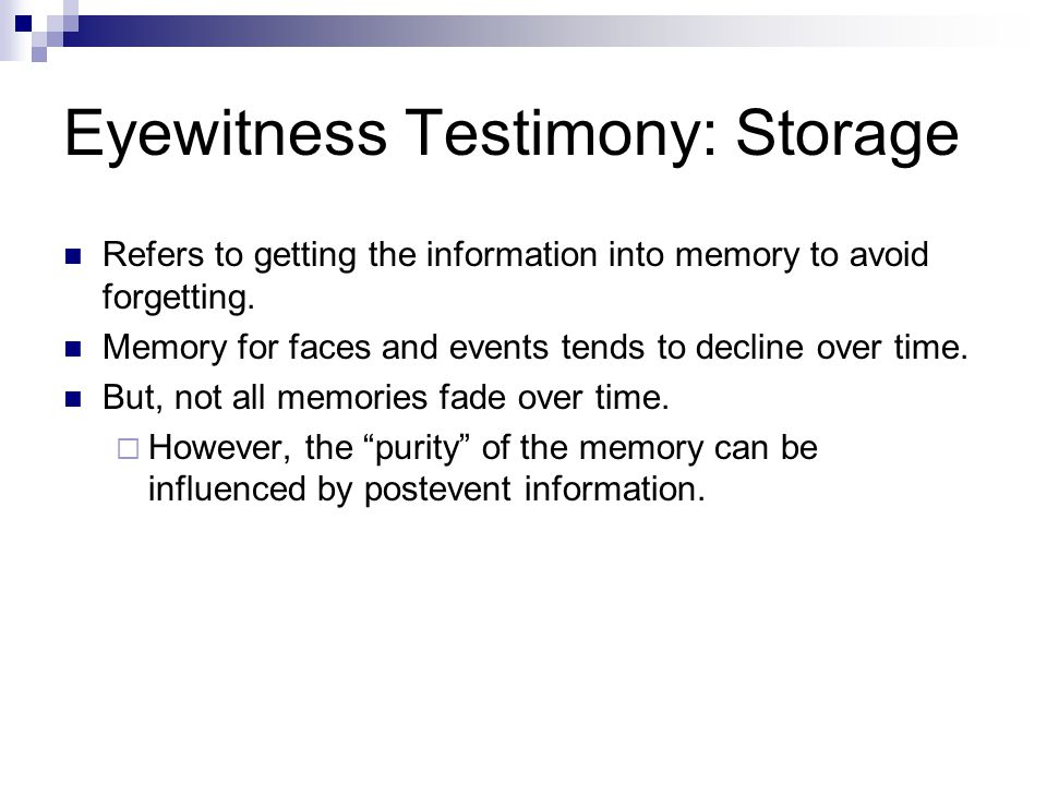 Eyewitness Testimony: Storage Refers to getting the information into memory to avoid forgetting.