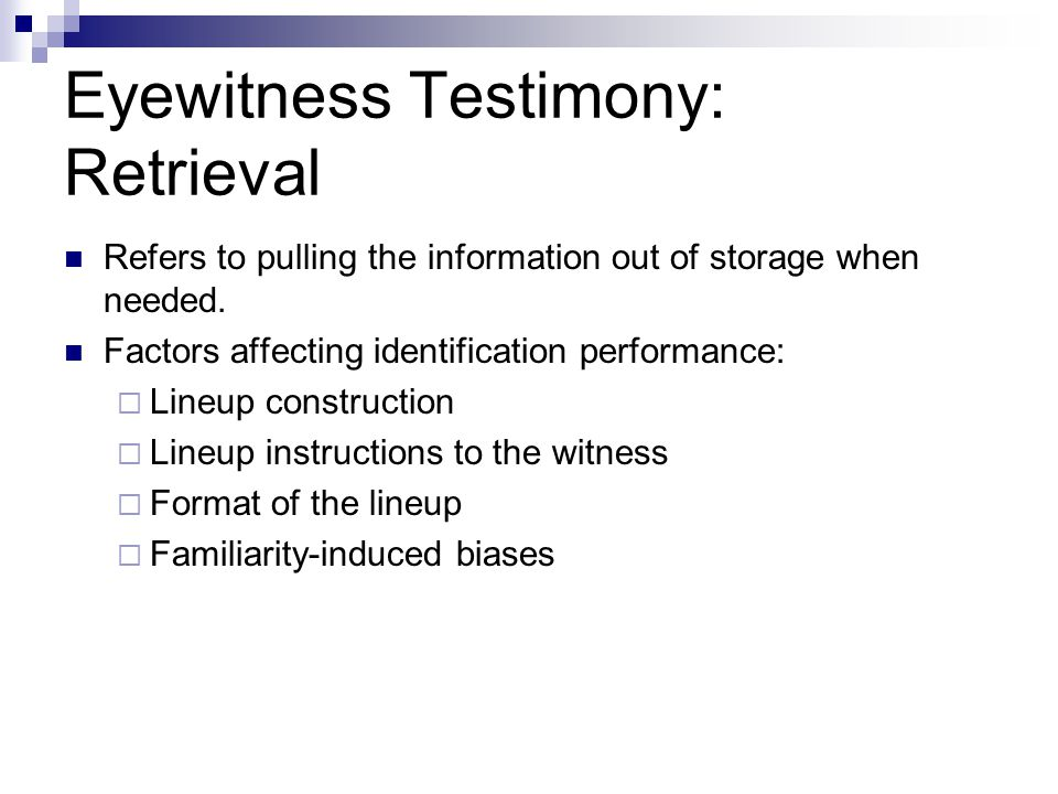 Eyewitness Testimony: Retrieval Refers to pulling the information out of storage when needed.