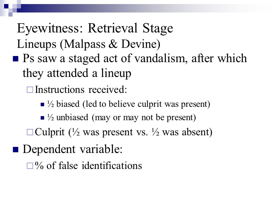 Eyewitness: Retrieval Stage Lineups (Malpass & Devine) Ps saw a staged act of vandalism, after which they attended a lineup  Instructions received: ½ biased (led to believe culprit was present) ½ unbiased (may or may not be present)  Culprit (½ was present vs.