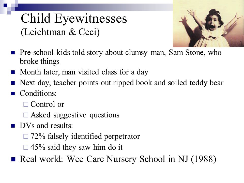Child Eyewitnesses (Leichtman & Ceci) Pre-school kids told story about clumsy man, Sam Stone, who broke things Month later, man visited class for a day Next day, teacher points out ripped book and soiled teddy bear Conditions:  Control or  Asked suggestive questions DVs and results:  72% falsely identified perpetrator  45% said they saw him do it Real world: Wee Care Nursery School in NJ (1988)