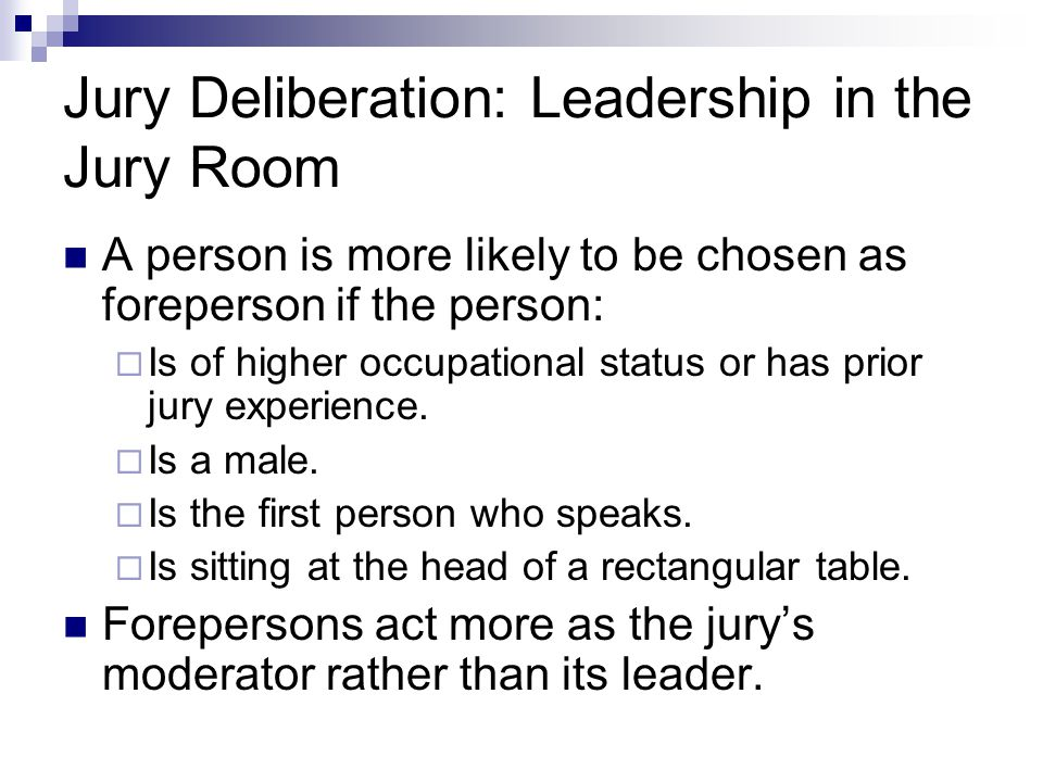 Jury Deliberation: Leadership in the Jury Room A person is more likely to be chosen as foreperson if the person:  Is of higher occupational status or has prior jury experience.