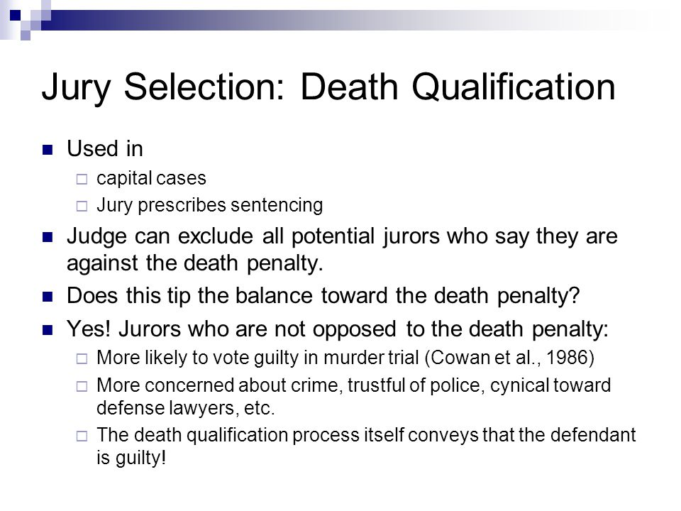 Jury Selection: Death Qualification Used in  capital cases  Jury prescribes sentencing Judge can exclude all potential jurors who say they are against the death penalty.