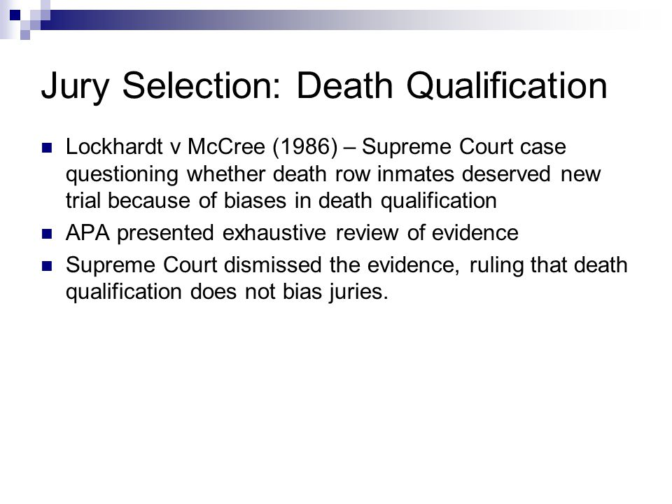 Jury Selection: Death Qualification Lockhardt v McCree (1986) – Supreme Court case questioning whether death row inmates deserved new trial because of biases in death qualification APA presented exhaustive review of evidence Supreme Court dismissed the evidence, ruling that death qualification does not bias juries.