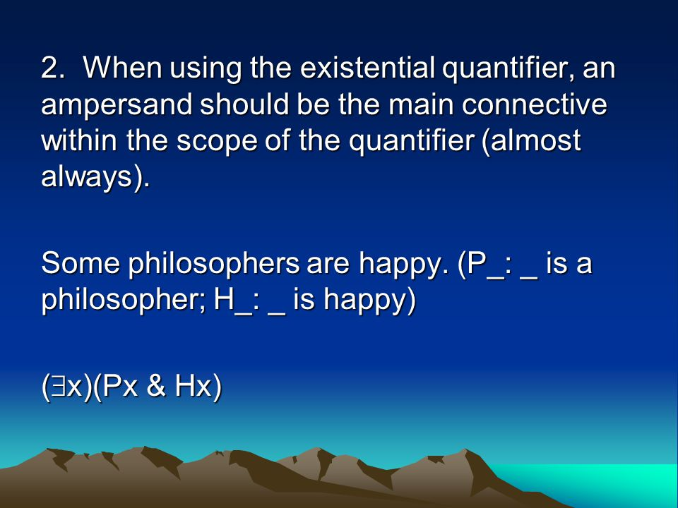 2. When using the existential quantifier, an ampersand should be the main connective within the scope of the quantifier (almost always). Some philosop