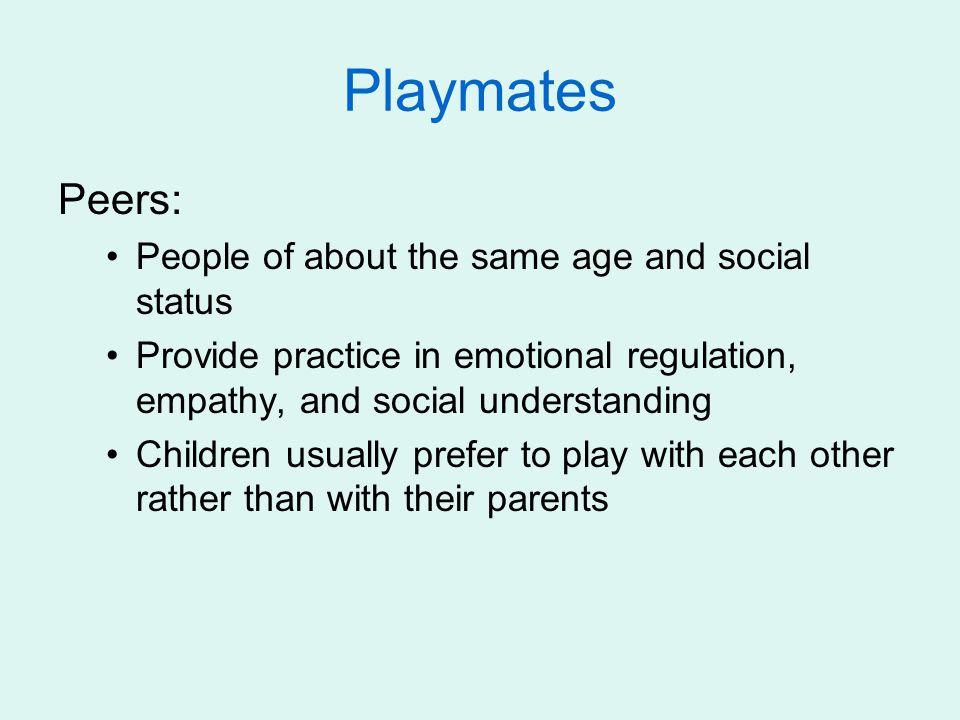 Playmates Peers: People of about the same age and social status Provide practice in emotional regulation, empathy, and social understanding Children u