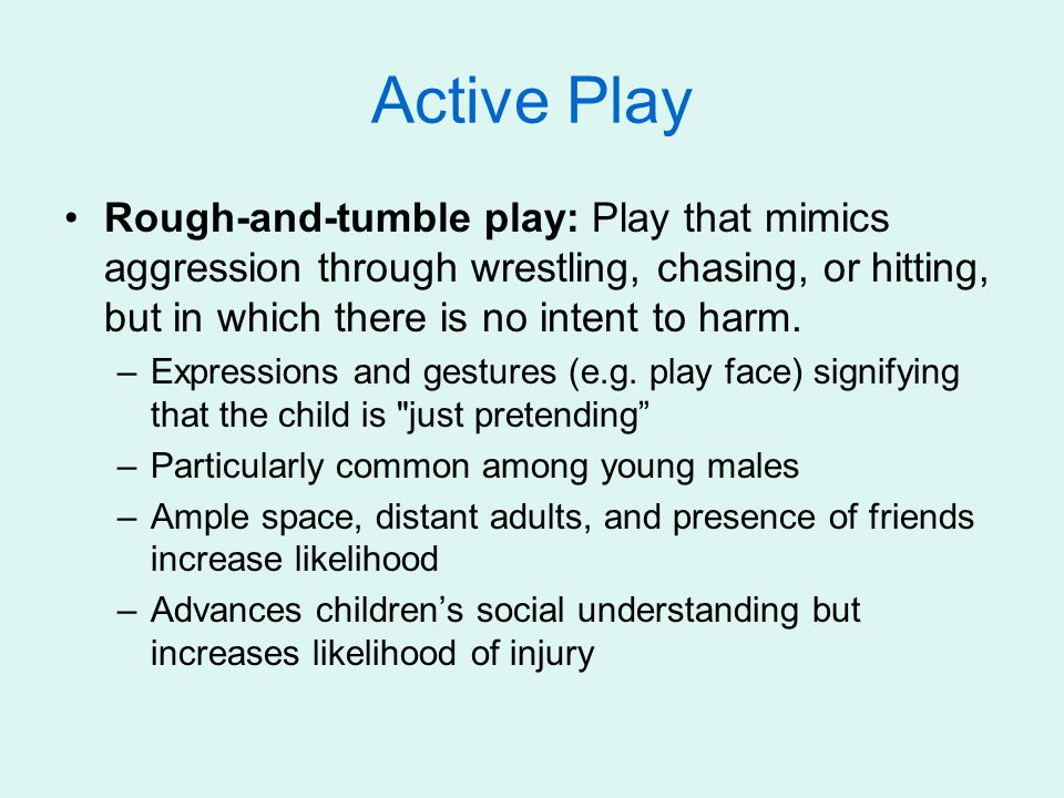 Active Play Rough-and-tumble play: Play that mimics aggression through wrestling, chasing, or hitting, but in which there is no intent to harm. –Expre