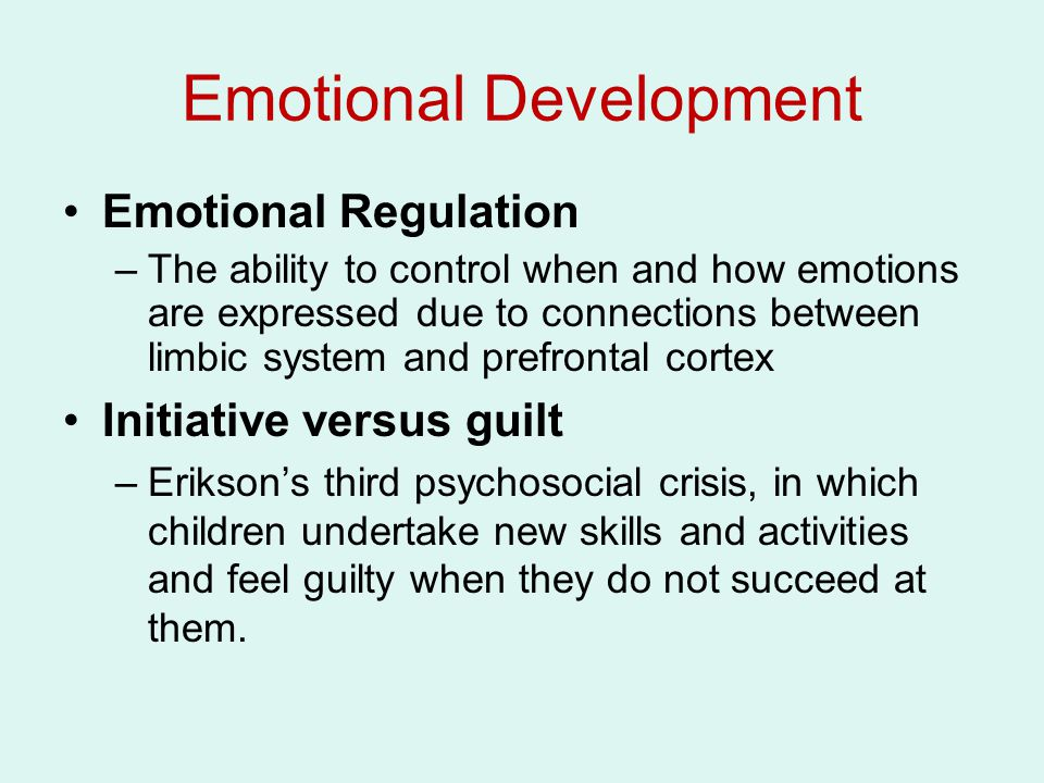 Emotional Development Emotional Regulation –The ability to control when and how emotions are expressed due to connections between limbic system and pr