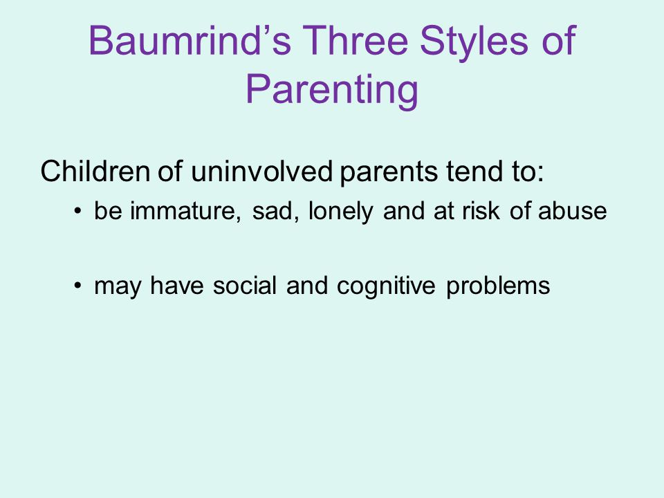 Children of uninvolved parents tend to: be immature, sad, lonely and at risk of abuse may have social and cognitive problems Baumrind's Three Styles o