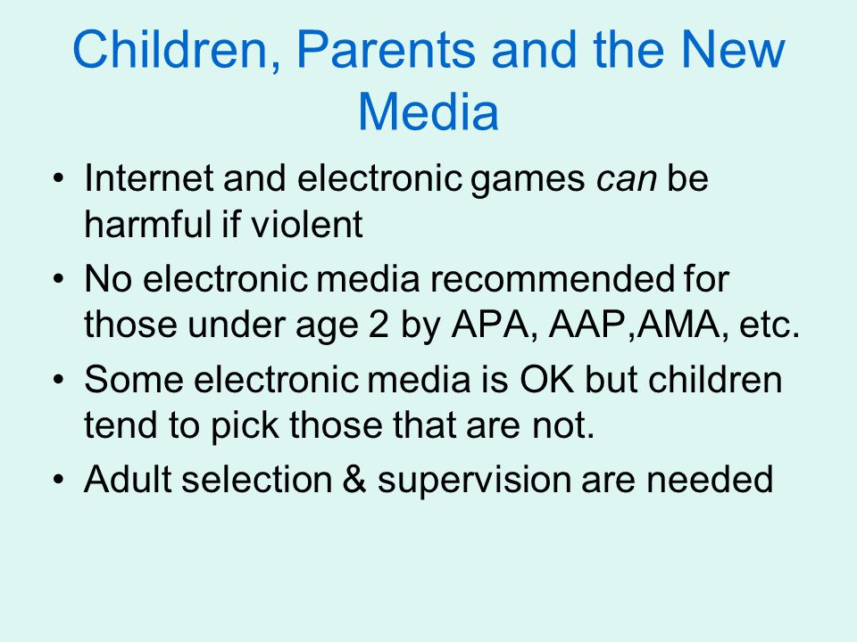 Children, Parents and the New Media Internet and electronic games can be harmful if violent No electronic media recommended for those under age 2 by A