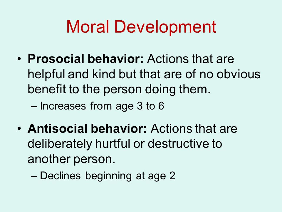 Moral Development Prosocial behavior: Actions that are helpful and kind but that are of no obvious benefit to the person doing them. –Increases from a