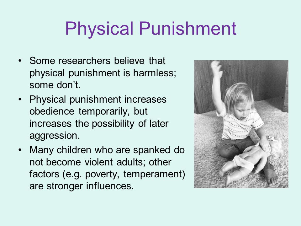 Physical Punishment Some researchers believe that physical punishment is harmless; some don't. Physical punishment increases obedience temporarily, bu