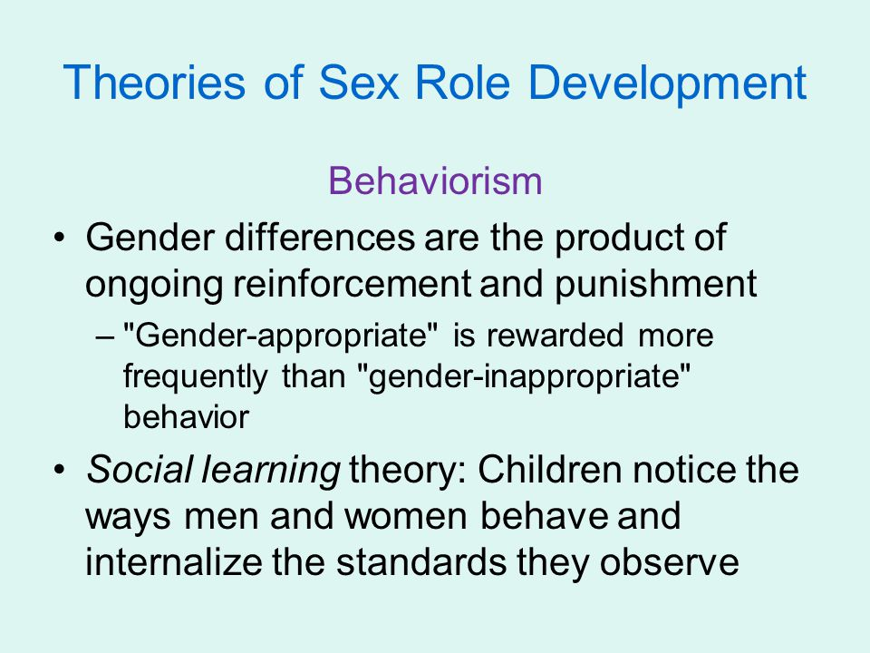 Behaviorism Gender differences are the product of ongoing reinforcement and punishment –
