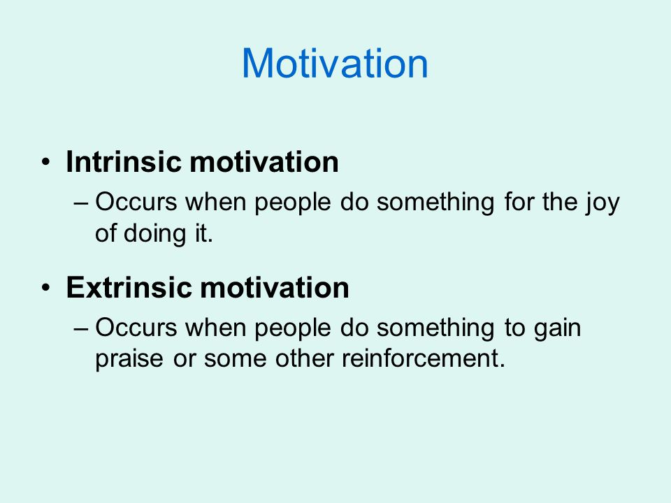 Motivation Intrinsic motivation –Occurs when people do something for the joy of doing it. Extrinsic motivation –Occurs when people do something to gai