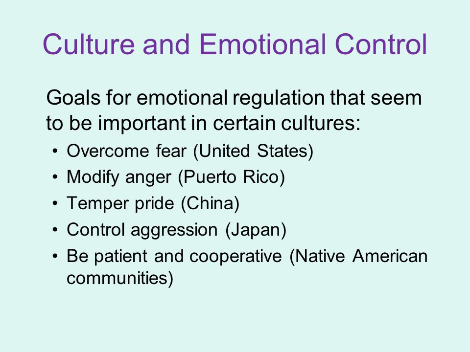 Culture and Emotional Control Goals for emotional regulation that seem to be important in certain cultures: Overcome fear (United States) Modify anger