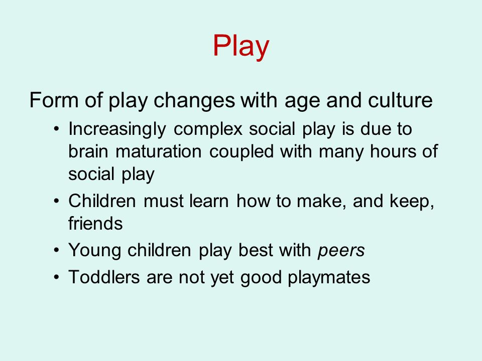 Play Form of play changes with age and culture Increasingly complex social play is due to brain maturation coupled with many hours of social play Chil