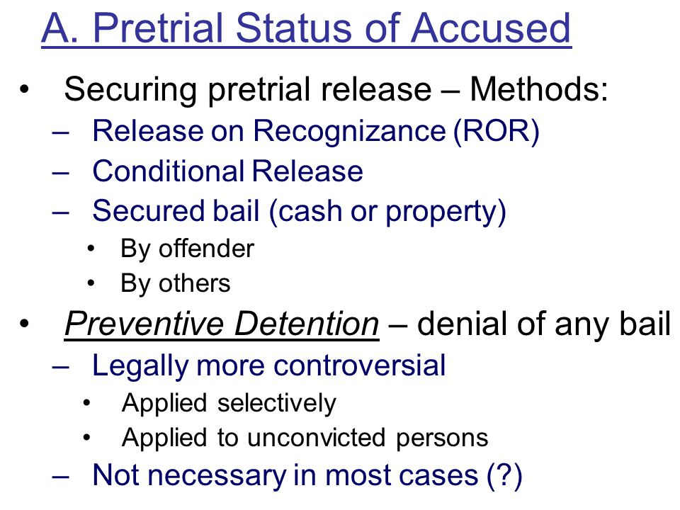 A. Pretrial Status of Accused Securing pretrial release – Methods: –Release on Recognizance (ROR) –Conditional Release –Secured bail (cash or property