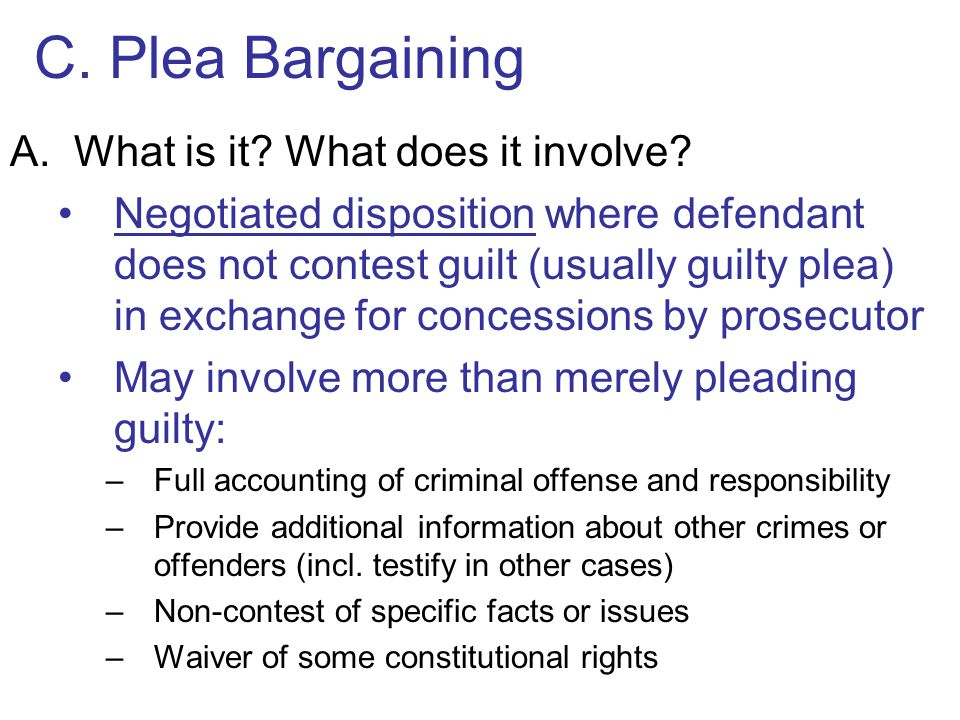 C.Plea Bargaining A.What is it. What does it involve.