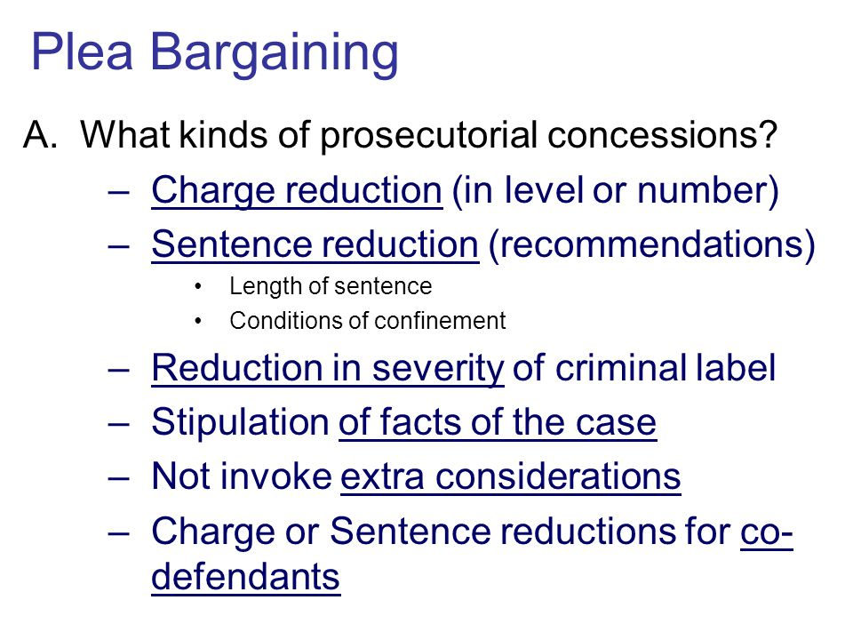 Plea Bargaining A.What kinds of prosecutorial concessions? –Charge reduction (in level or number) –Sentence reduction (recommendations) Length of sent