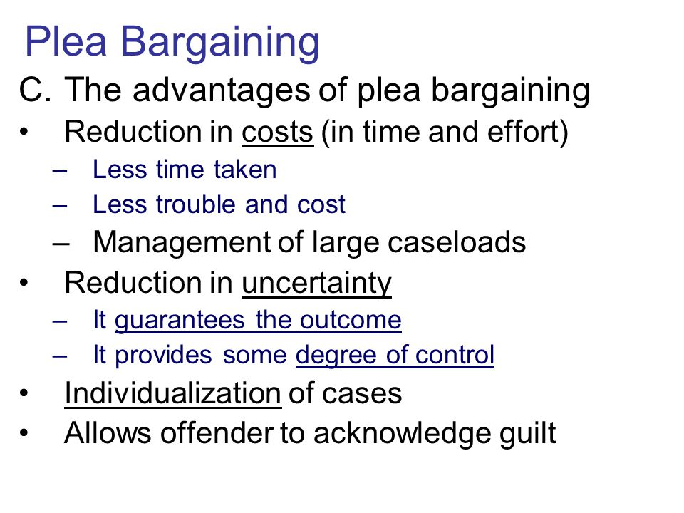 Plea Bargaining C.The advantages of plea bargaining Reduction in costs (in time and effort) –Less time taken –Less trouble and cost –Management of lar