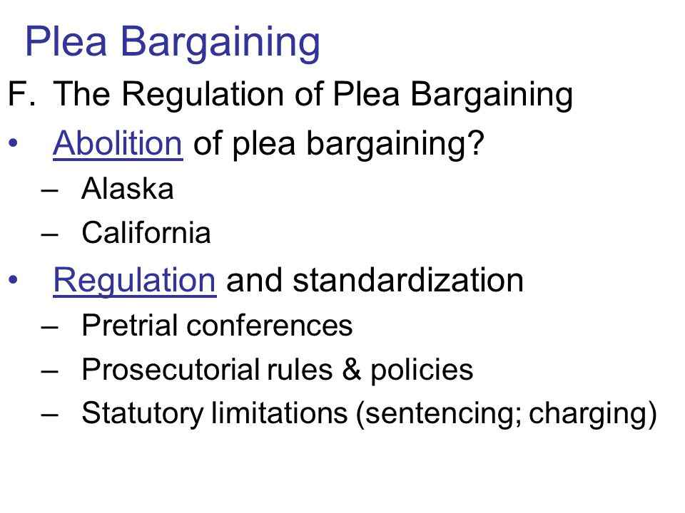 Plea Bargaining F.The Regulation of Plea Bargaining Abolition of plea bargaining? –Alaska –California Regulation and standardization –Pretrial confere
