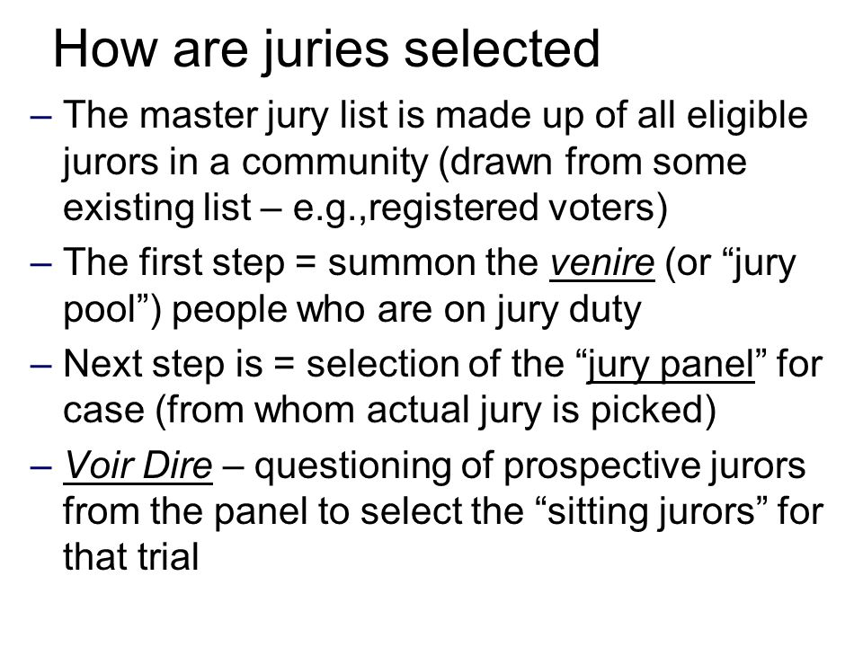 How are juries selected –The master jury list is made up of all eligible jurors in a community (drawn from some existing list – e.g.,registered voters) –The first step = summon the venire (or jury pool ) people who are on jury duty –Next step is = selection of the jury panel for case (from whom actual jury is picked) –Voir Dire – questioning of prospective jurors from the panel to select the sitting jurors for that trial