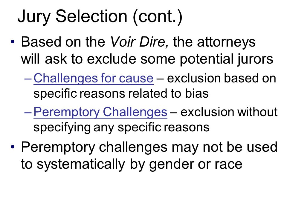 Jury Selection (cont.) Based on the Voir Dire, the attorneys will ask to exclude some potential jurors –Challenges for cause – exclusion based on specific reasons related to bias –Peremptory Challenges – exclusion without specifying any specific reasons Peremptory challenges may not be used to systematically by gender or race
