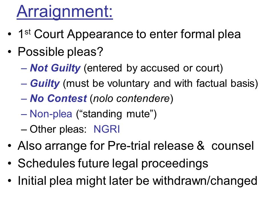 Arraignment: 1 st Court Appearance to enter formal plea Possible pleas? –Not Guilty (entered by accused or court) –Guilty (must be voluntary and with