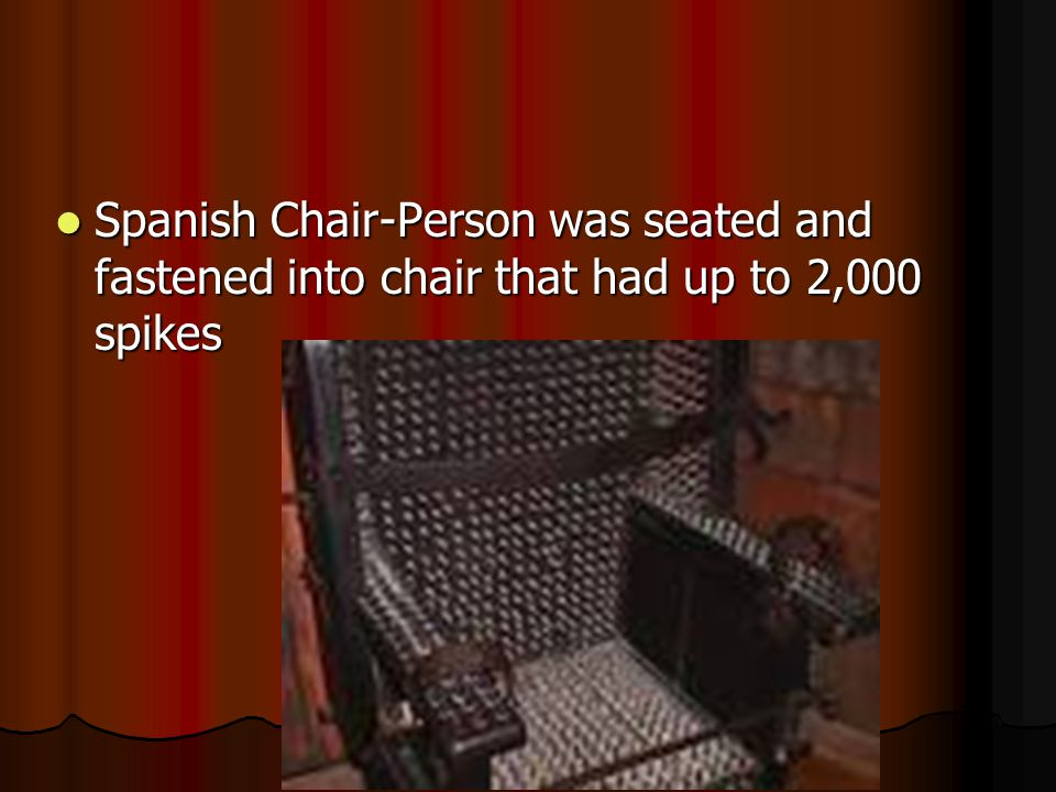 Spanish Chair-Person was seated and fastened into chair that had up to 2,000 spikes Spanish Chair-Person was seated and fastened into chair that had up to 2,000 spikes