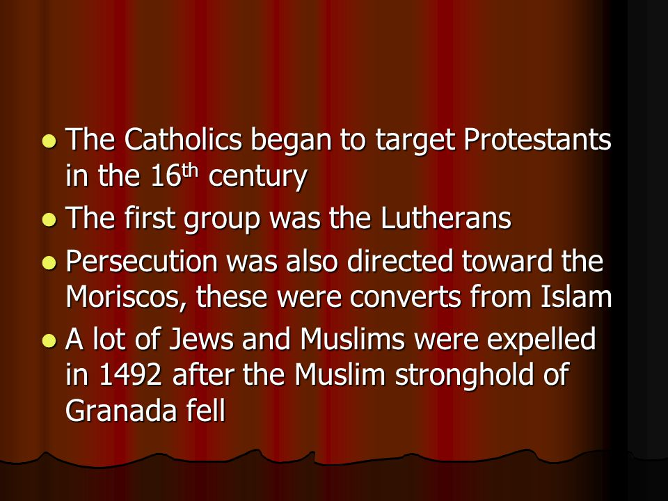 The Catholics began to target Protestants in the 16 th century The Catholics began to target Protestants in the 16 th century The first group was the Lutherans The first group was the Lutherans Persecution was also directed toward the Moriscos, these were converts from Islam Persecution was also directed toward the Moriscos, these were converts from Islam A lot of Jews and Muslims were expelled in 1492 after the Muslim stronghold of Granada fell A lot of Jews and Muslims were expelled in 1492 after the Muslim stronghold of Granada fell