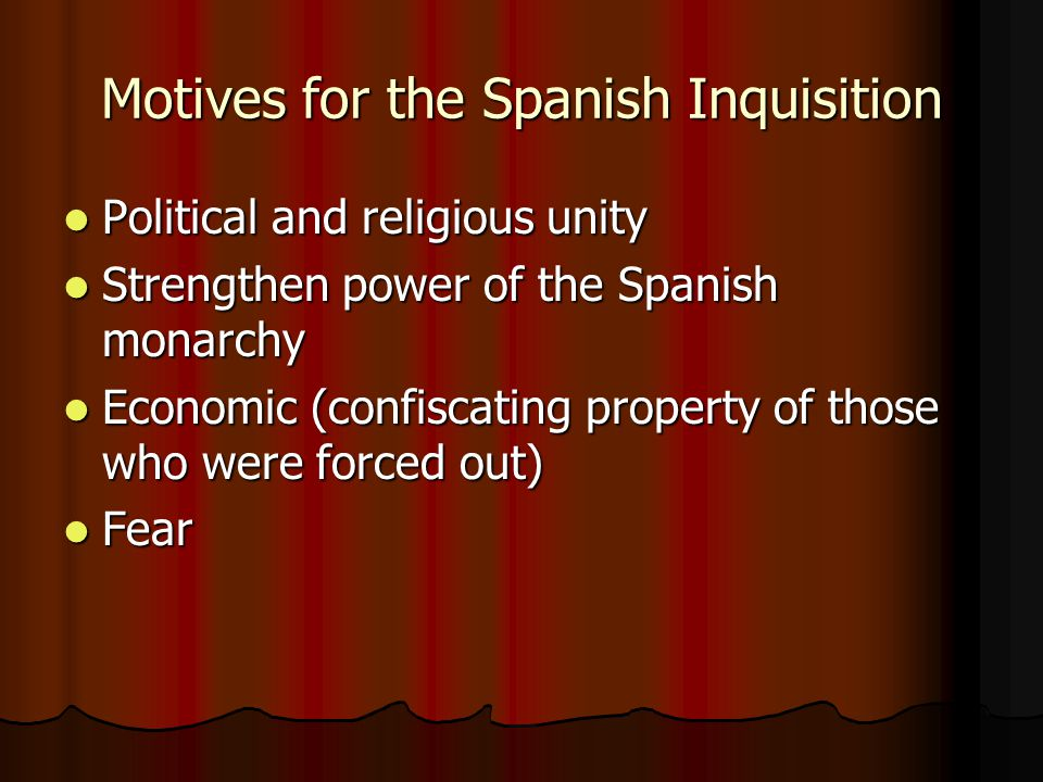Motives for the Spanish Inquisition Political and religious unity Political and religious unity Strengthen power of the Spanish monarchy Strengthen power of the Spanish monarchy Economic (confiscating property of those who were forced out) Economic (confiscating property of those who were forced out) Fear Fear