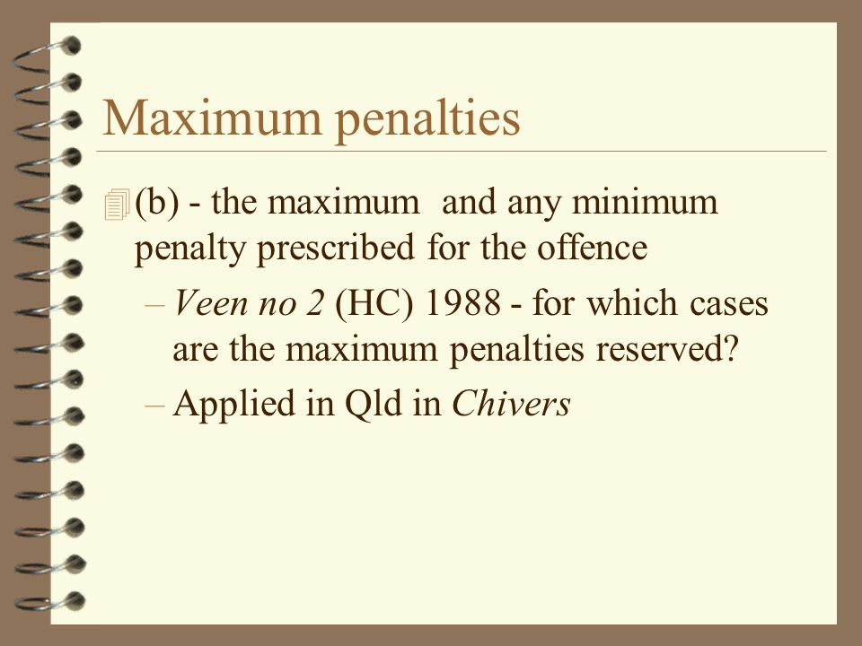 Maximum penalties 4 (b) - the maximum and any minimum penalty prescribed for the offence –Veen no 2 (HC) 1988 - for which cases are the maximum penalties reserved.