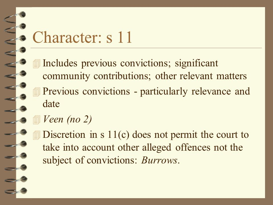Character: s 11 4 Includes previous convictions; significant community contributions; other relevant matters 4 Previous convictions - particularly relevance and date 4 Veen (no 2) 4 Discretion in s 11(c) does not permit the court to take into account other alleged offences not the subject of convictions: Burrows.