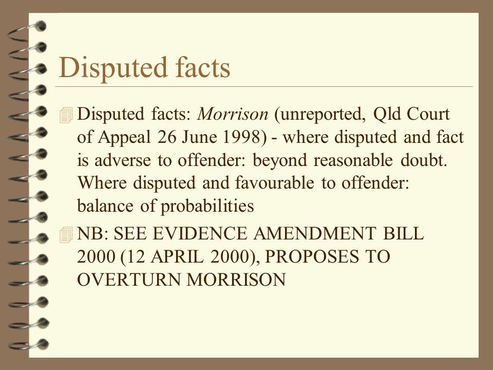 Disputed facts 4 Disputed facts: Morrison (unreported, Qld Court of Appeal 26 June 1998) - where disputed and fact is adverse to offender: beyond reasonable doubt.