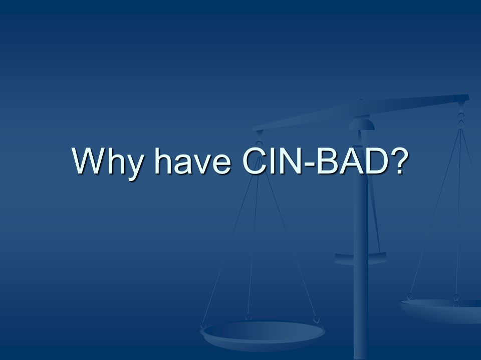 Why have CIN-BAD?