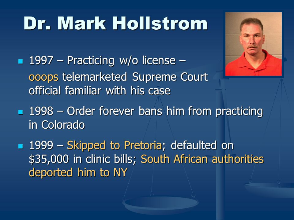 Dr. Mark Hollstrom 1997 – Practicing w/o license – 1997 – Practicing w/o license – ooops telemarketed Supreme Court official familiar with his case 19