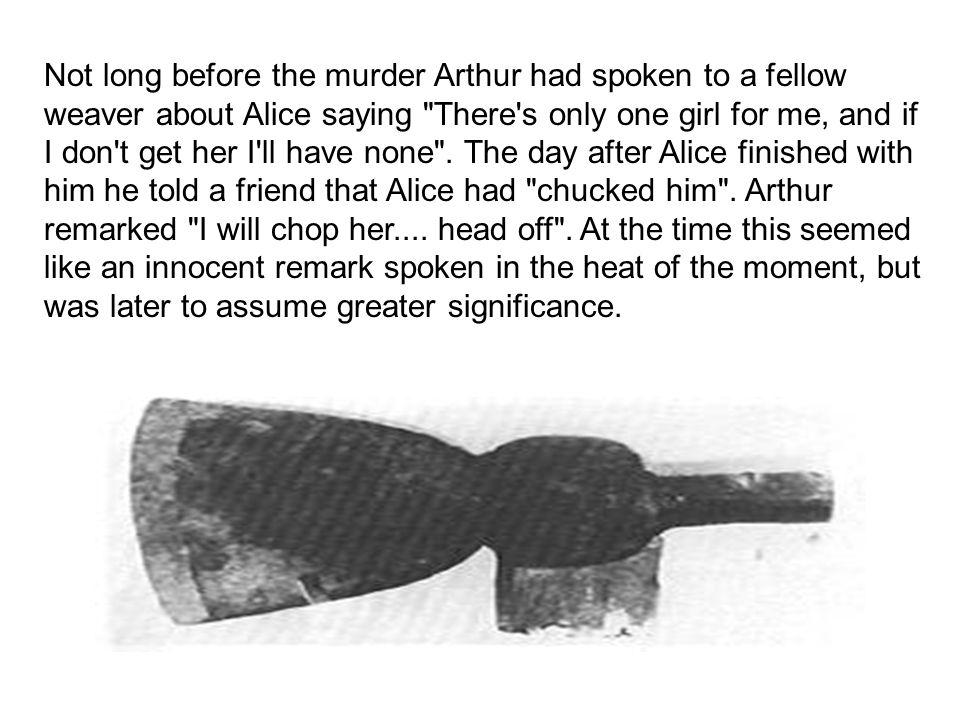 Not long before the murder Arthur had spoken to a fellow weaver about Alice saying There s only one girl for me, and if I don t get her I ll have none .