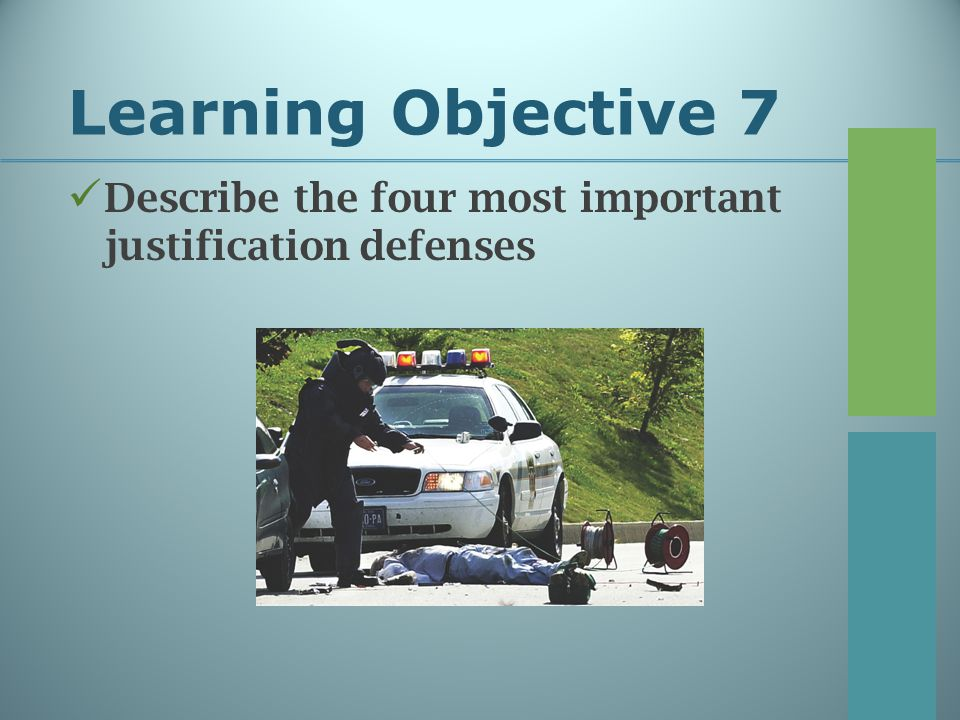 Learning Objective 7 Justification Defenses: Duress The defendant is threatened with seriously bodily harm, which induces him/her to commit the crime Self-Defense The defendant must protect him/herself from injury by another Duty to retreat Necessity Circumstances required the defendant to commit the act Entrapment The defendant claims to have been induced by police to commit the act