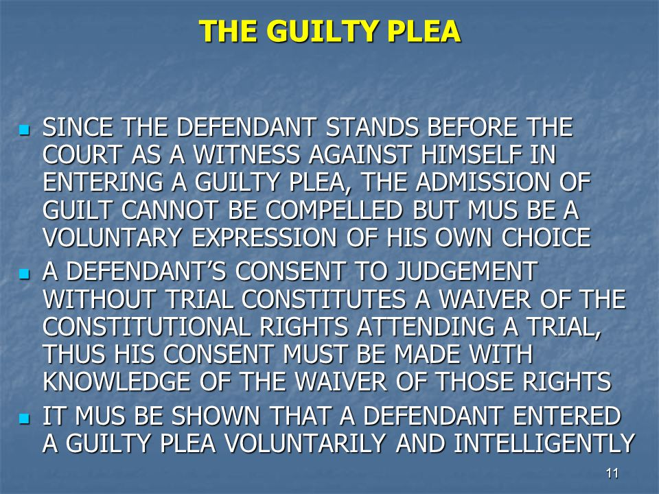 12 THE GUILTY PLEA (Cont.) THE EVIDENCE PRESENTED MUST CONVINCE THE TRIAL JUDGE THAT THE DEFENDANT DID IN FACT COMMIT THE CRIMINAL ACT OF WHISH HE/SHE IS CHARGED THE EVIDENCE PRESENTED MUST CONVINCE THE TRIAL JUDGE THAT THE DEFENDANT DID IN FACT COMMIT THE CRIMINAL ACT OF WHISH HE/SHE IS CHARGED THERE IS NO CONSTITUTIONAL RIGHT TO PLEAD GUILTY THERE IS NO CONSTITUTIONAL RIGHT TO PLEAD GUILTY